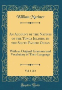 An Account of the Natives of the Tonga Islands, in the South Pacific Ocean, Vol. 1 of 2