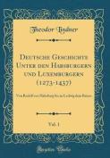 Deutsche Geschichte Unter Den Habsburgern Und Luxemburgern (1273-1437), Vol. 1 [GER]