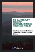 The Canterbury Tales of Chaucer, in Three Volumes, Vol. III