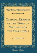 Official Reports of the Town of Wayland for the Year 1876-7