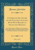 A Complete Dictionary of the English Language, Both with Regard to Sound and Meaning, Vol. 1 of 2