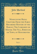 Mamecestre Being Chapters from the Early Recorded History of the Barony; The Lordship or Manor; The VILL, Borough, or Town, of Manchester, Vol. 1