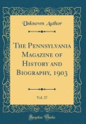 The Pennsylvania Magazine of History and Biography, 1903, Vol. 27