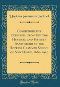 Commemorative Exercises Upon the Two Hundred and Fiftieth Anniversary of the Hopkins Grammar School of New Haven, 1660-1910
