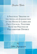 A Practical Treatise on the Appellate Jurisdiction of the House of Lords and Privy Council, Together with the Practice of Parliamentary Divorce (Class