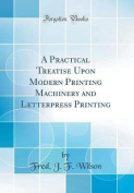 A Practical Treatise Upon Modern Printing Machinery and Letterpress Printing