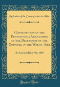 Constitution of the Pennsylvania Association of the Defenders of the Country, in the War of 1812