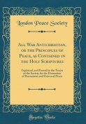 All War Antichristian, or the Principles of Peace, as Contained in the Holy Scriptures