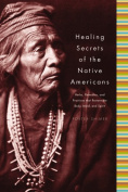 Healing Secrets of the Native Americans : Herbs, Remedies, and Practises That Restore the Body, Refresh the Mind, and Rebuild the Spirit