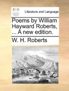 Poems by William Hayward Roberts, ... a New Edition.