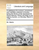 A Catalogue of a Curious, Uncommon and Valuable Collection of Books, Being the Library of the Deceased Dr David Spence; Which Will Begin to be Sold by