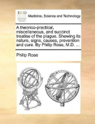 A Theorico-Practical, Miscellaneous, and Succinct Treatise of the Plague. Shewing Its Nature, Signs, Causes, Prevention and Cure. by Philip Rose, M.