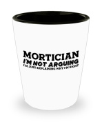 Funny Mortician Shot Glass- I'm not arguing - Unique Inspirational Sarcasm Gift for Adults