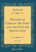 History of Charles the First and the English Revolution, Vol. 1 of 2