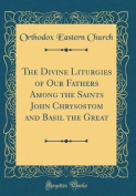 The Divine Liturgies of Our Fathers Among the Saints John Chrysostom and Basil the Great