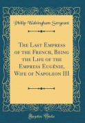 The Last Empress of the French, Being the Life of the Empress Eugenie, Wife of Napoleon III