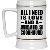 All I Need Is Love And A American English Coonhound - Beer Stein, Ceramic Beer Mug, Best Gift for Birthday, Wedding Anniversary, New Year, Valentine's Day, Easter, Mother's / Father's Day
