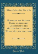 Roster of the Veteran Corps of Artillery Constituting the Military Society of the War of 1812 for 1901-1902