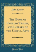 The Book of English Trades, and Library of the Useful Arts