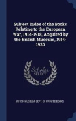 Subject Index of the Books Relating to the European War, 1914-1918, Acquired by the British Museum, 1914-1920